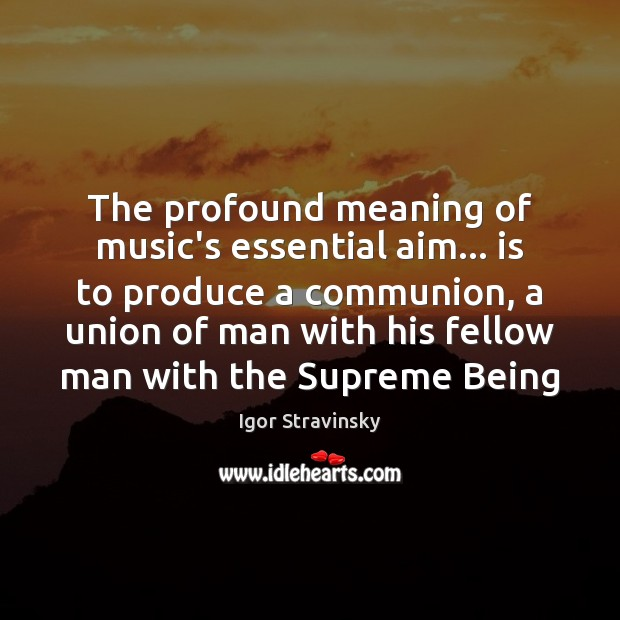 The profound meaning of music's essential aim… is to produce a communion, Igor Stravinsky Picture Quote