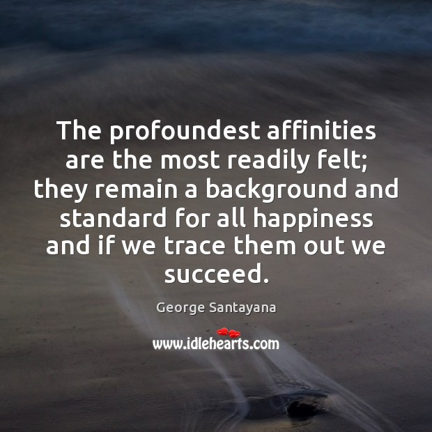 The profoundest affinities are the most readily felt; they remain a background Image