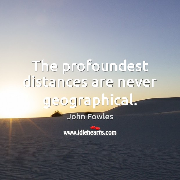 The profoundest distances are never geographical. Image