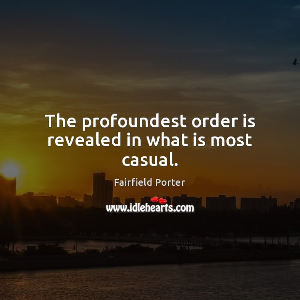 The profoundest order is revealed in what is most casual. Image