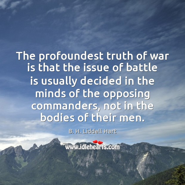 The profoundest truth of war is that the issue of battle is B. H. Liddell Hart Picture Quote