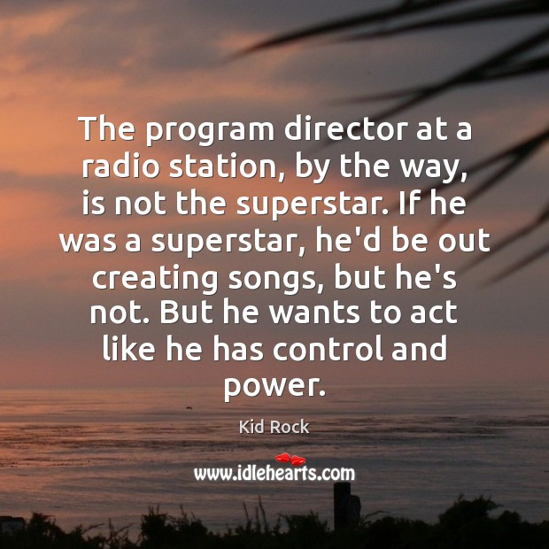 The program director at a radio station, by the way, is not Kid Rock Picture Quote