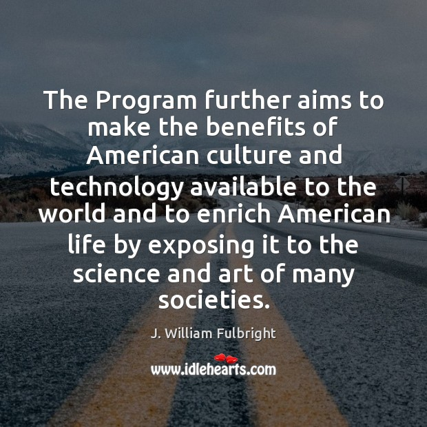 The Program further aims to make the benefits of American culture and J. William Fulbright Picture Quote