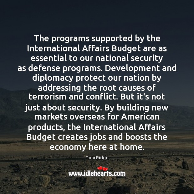 Tom Ridge Picture Quote image saying: The programs supported by the International Affairs Budget are as essential to