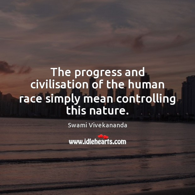 The progress and civilisation of the human race simply mean controlling this nature. Swami Vivekananda Picture Quote