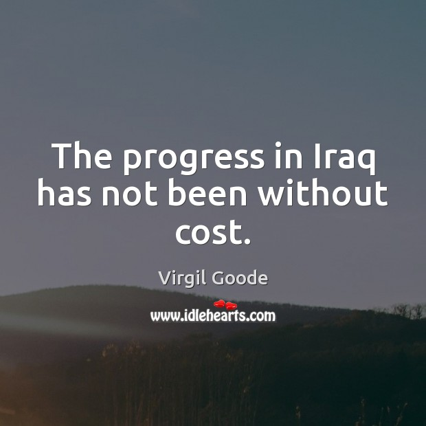 The progress in Iraq has not been without cost. Virgil Goode Picture Quote