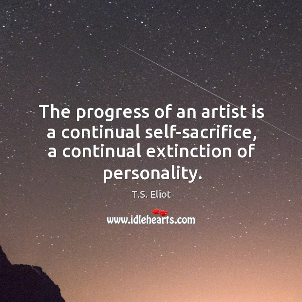 The progress of an artist is a continual self-sacrifice, a continual extinction of personality. Image