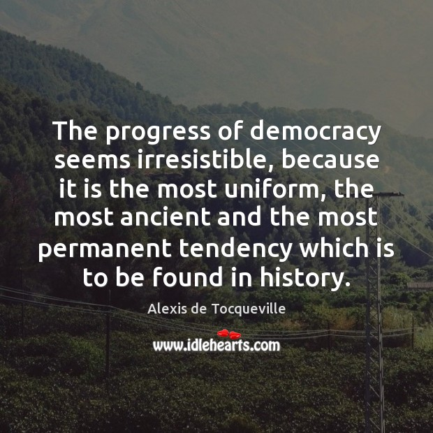 Image, The progress of democracy seems irresistible, because it is the most uniform,