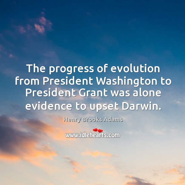 The progress of evolution from president washington to president grant was alone evidence to upset darwin. Image
