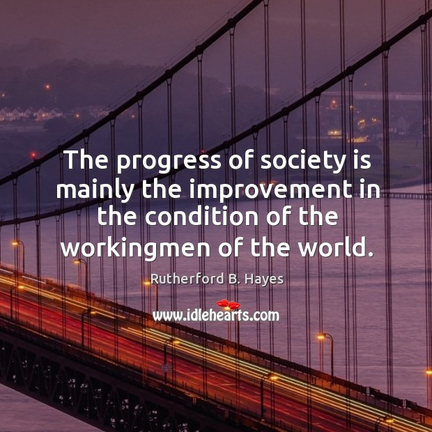 The progress of society is mainly the improvement in the condition of the workingmen of the world. Rutherford B. Hayes Picture Quote