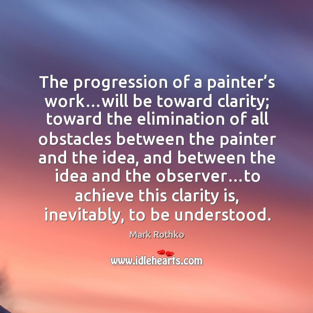 Image, The progression of a painter's work…will be toward clarity; toward