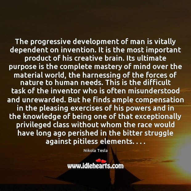 The progressive development of man is vitally dependent on invention. It is Nikola Tesla Picture Quote