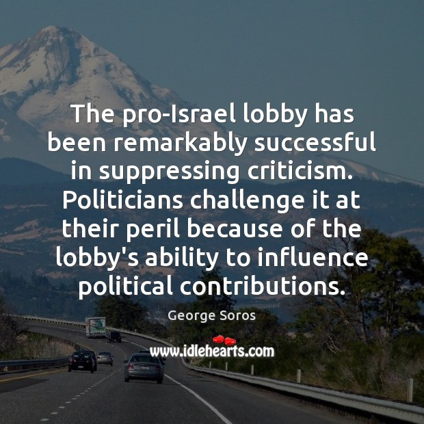 The pro-Israel lobby has been remarkably successful in suppressing criticism. Politicians challenge George Soros Picture Quote