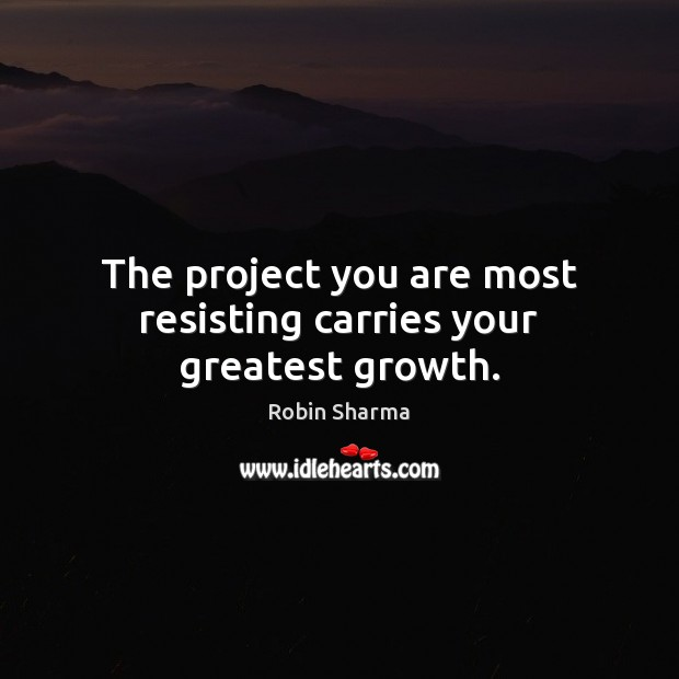 The project you are most resisting carries your greatest growth. Image