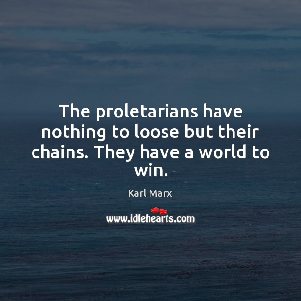 Image, The proletarians have nothing to loose but their chains. They have a world to win.