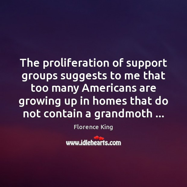 The proliferation of support groups suggests to me that too many Americans Florence King Picture Quote