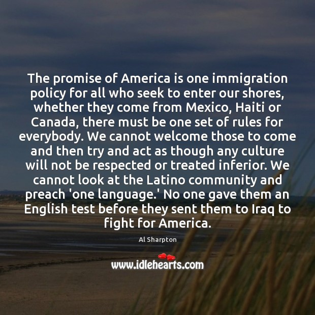 The promise of America is one immigration policy for all who seek Al Sharpton Picture Quote