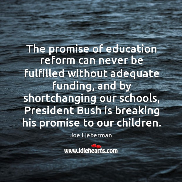 The promise of education reform can never be fulfilled without adequate funding, and by shortchanging Joe Lieberman Picture Quote