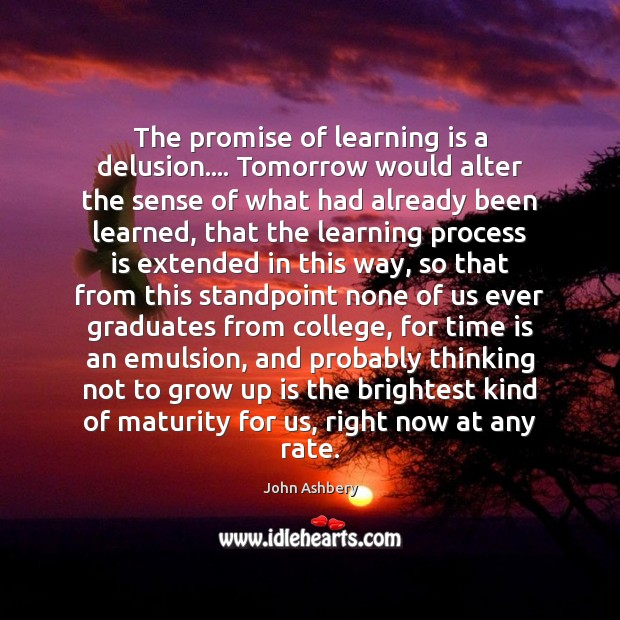 The promise of learning is a delusion…. Tomorrow would alter the sense Learning Quotes Image