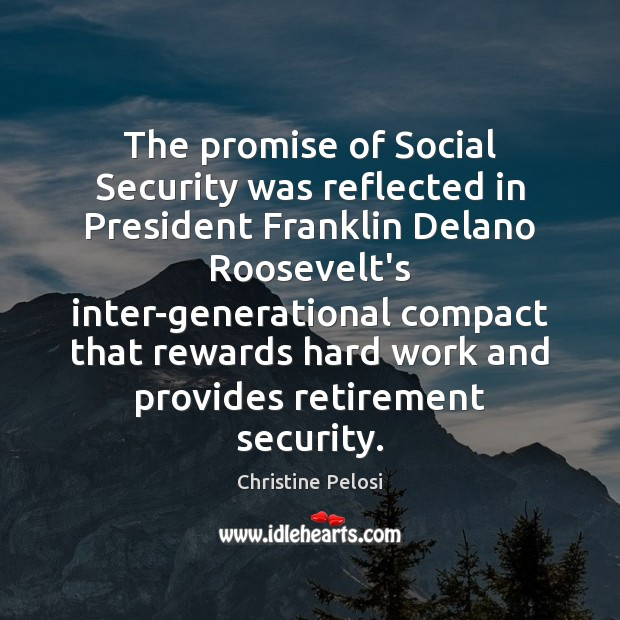 The promise of Social Security was reflected in President Franklin Delano Roosevelt's Christine Pelosi Picture Quote