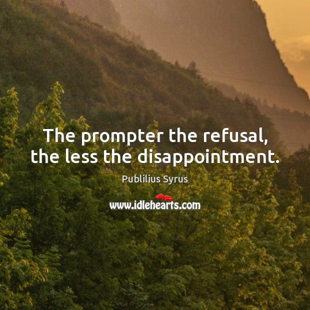 The prompter the refusal, the less the disappointment. Image