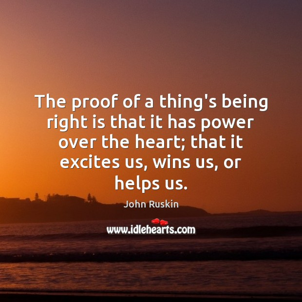 The proof of a thing's being right is that it has power John Ruskin Picture Quote