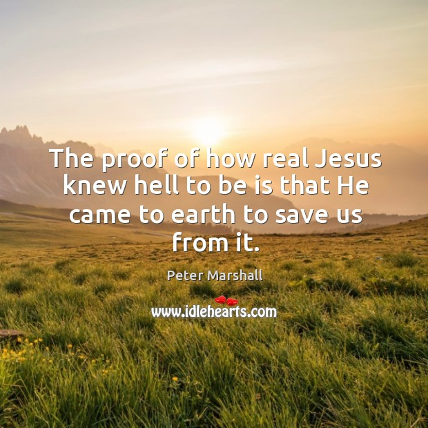The proof of how real Jesus knew hell to be is that He came to earth to save us from it. Peter Marshall Picture Quote