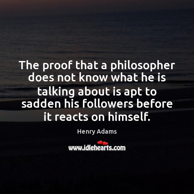 The proof that a philosopher does not know what he is talking Henry Adams Picture Quote