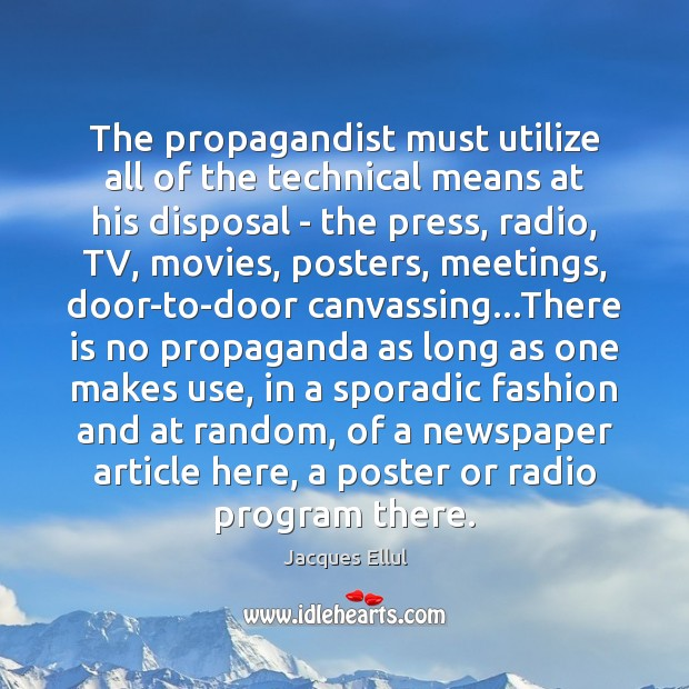 The propagandist must utilize all of the technical means at his disposal Jacques Ellul Picture Quote