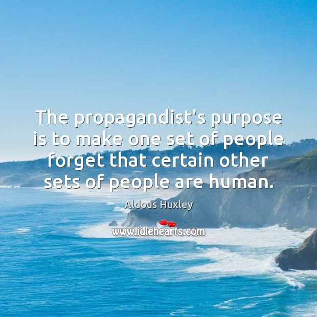 The propagandist's purpose is to make one set of people forget that Image