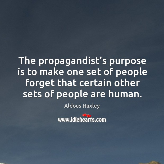 The propagandist's purpose is to make one set of people forget that certain other sets of people are human. Image