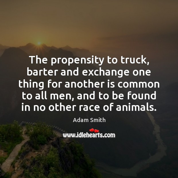 The propensity to truck, barter and exchange one thing for another is Adam Smith Picture Quote