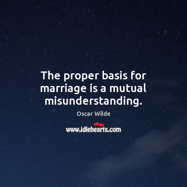 Image, The proper basis for marriage is a mutual misunderstanding.