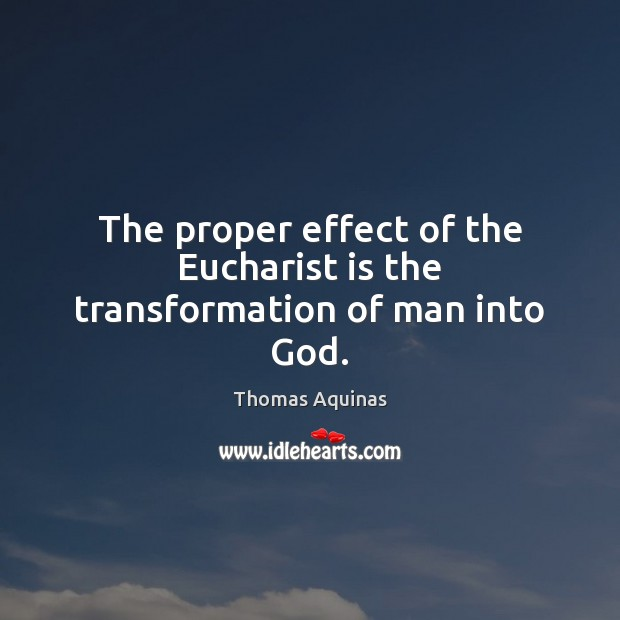 Image, The proper effect of the Eucharist is the transformation of man into God.