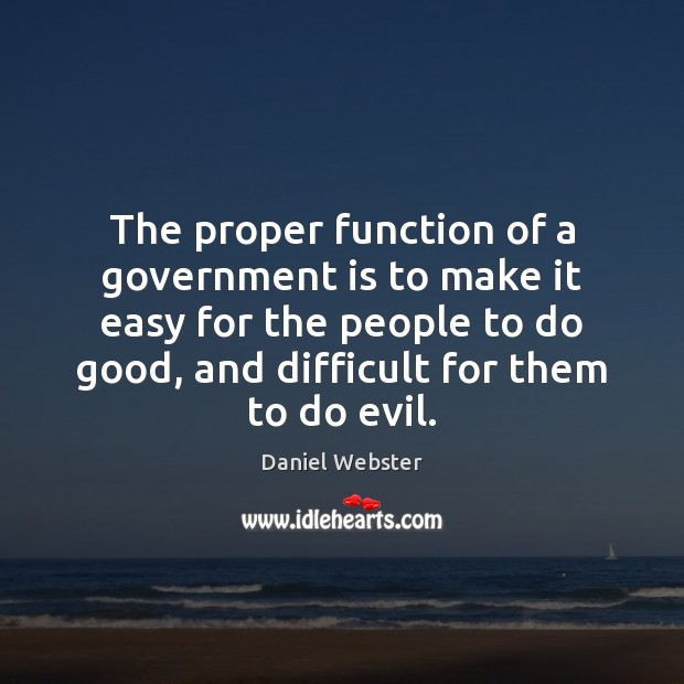 The proper function of a government is to make it easy for Daniel Webster Picture Quote