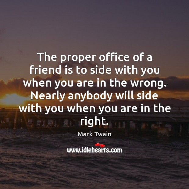The proper office of a friend is to side with you when Mark Twain Picture Quote