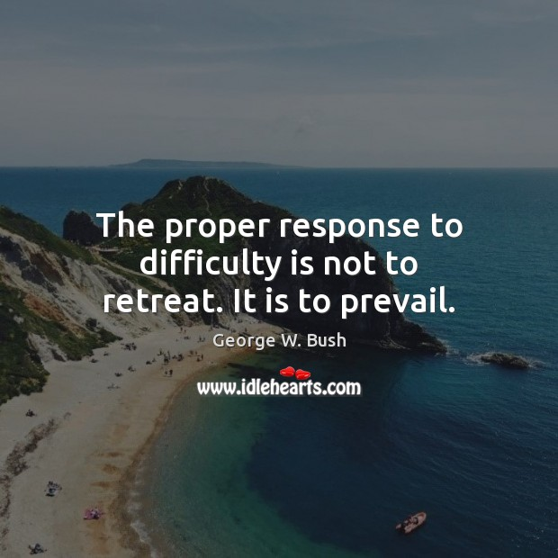 The proper response to difficulty is not to retreat. It is to prevail. Image