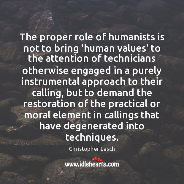 The proper role of humanists is not to bring 'human values' to Christopher Lasch Picture Quote