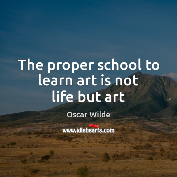 Image, The proper school to learn art is not life but art