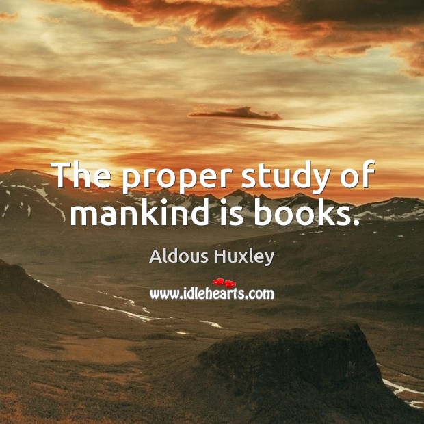 Image, The proper study of mankind is books.