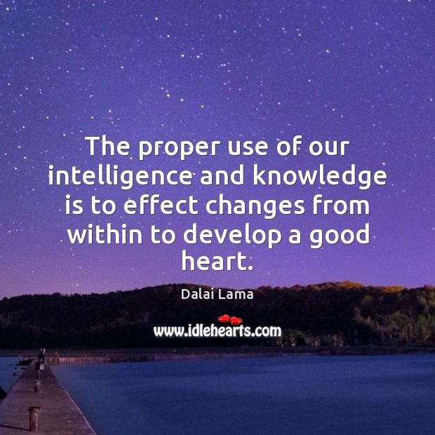 The proper use of our intelligence and knowledge is to effect changes Image