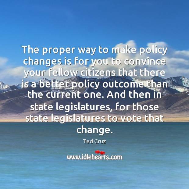 The proper way to make policy changes is for you to convince Ted Cruz Picture Quote