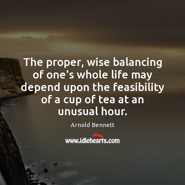 The proper, wise balancing of one's whole life may depend upon the Arnold Bennett Picture Quote