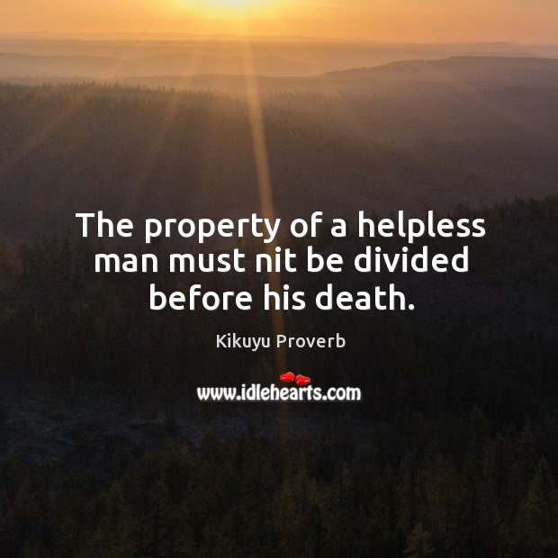 The property of a helpless man must nit be divided before his death. Kikuyu Proverbs Image