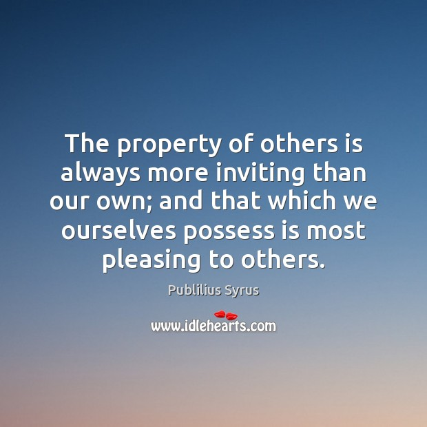 The property of others is always more inviting than our own; and Publilius Syrus Picture Quote
