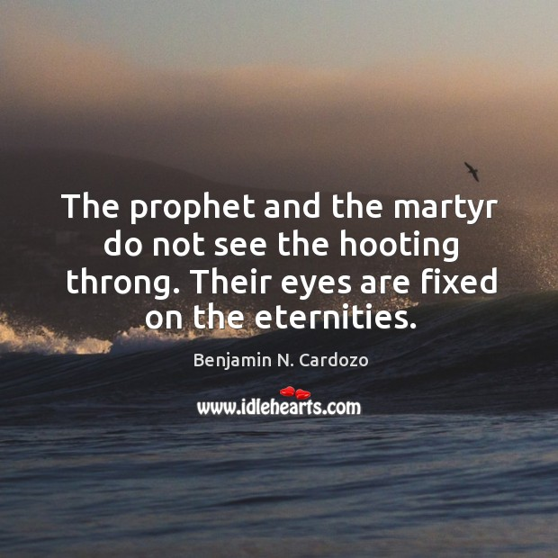 Image, The prophet and the martyr do not see the hooting throng. Their eyes are fixed on the eternities.