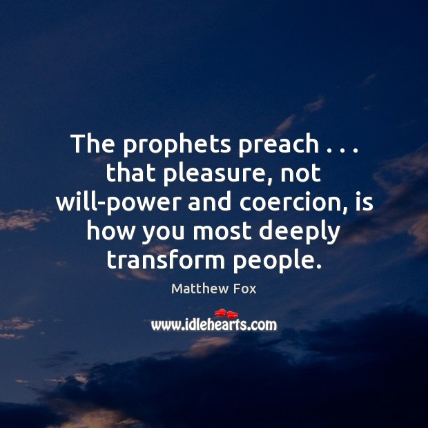 The prophets preach . . . that pleasure, not will-power and coercion, is how you Matthew Fox Picture Quote