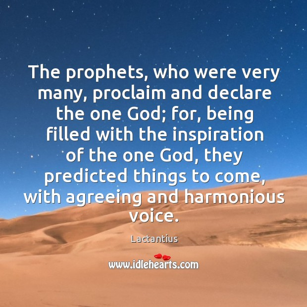 The prophets, who were very many, proclaim and declare the one God; Lactantius Picture Quote
