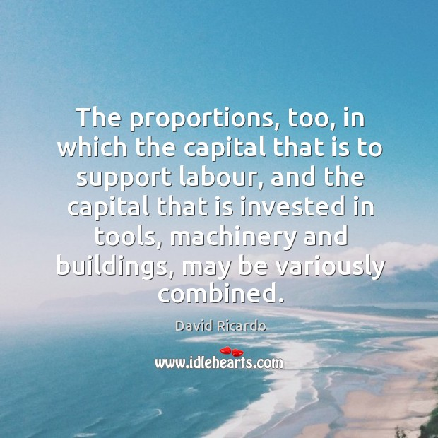 The proportions, too, in which the capital that is to support labour David Ricardo Picture Quote