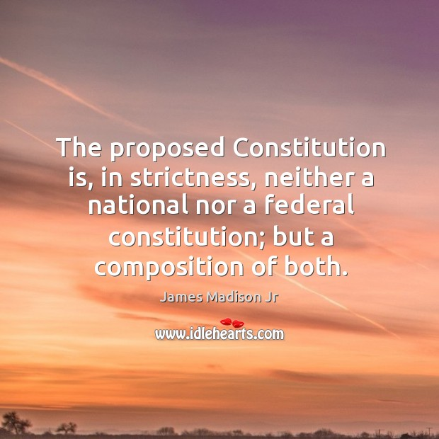 The proposed constitution is, in strictness, neither a national nor a federal constitution; but a composition of both. James Madison Jr Picture Quote